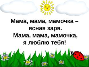 Мама, мама, мамочка – ясная заря. Мама, мама, мамочка, я люблю тебя!
