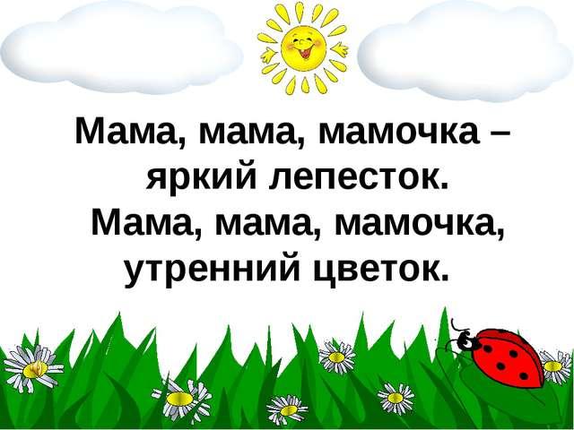 Мама, мама, мамочка – яркий лепесток. Мама, мама, мамочка, утренний цветок.