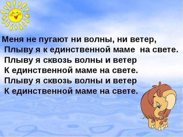 Меня не пугают ни волны, ни ветер, Плыву я к единственной маме на свете. Плыв...