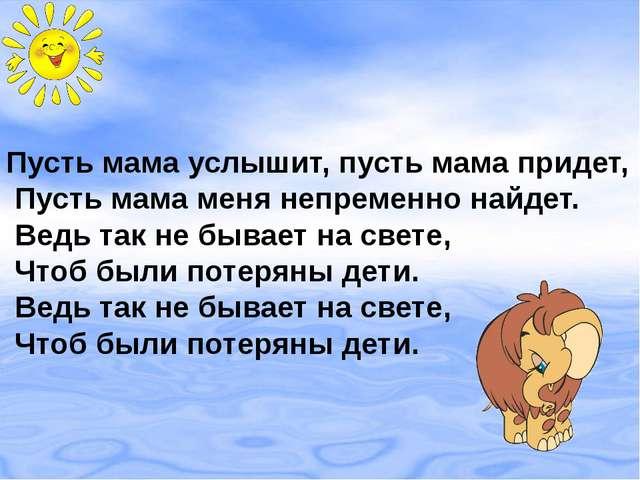 Пусть мама услышит, пусть мама придет, Пусть мама меня непременно найдет. Вед...