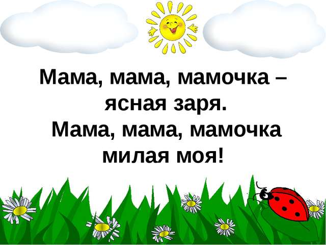 Мама, мама, мамочка – ясная заря. Мама, мама, мамочка милая моя!