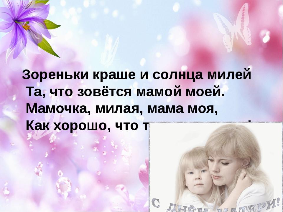 Зореньки краше и солнца милей Та, что зовётся мамой моей. Мамочка, милая, мам...