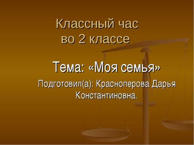Классный час во 2 классе Тема: «Моя семья» Подготовил(а): Красноперова Дарья...