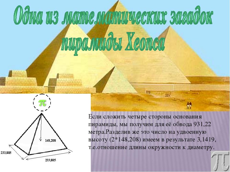Если сложить четыре стороны основания пирамиды, мы получим для её обвода 931...