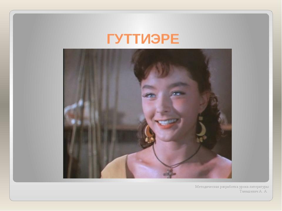 ГУТТИЭРЕ Методическая разработка урока литературы Танашевич А. А.