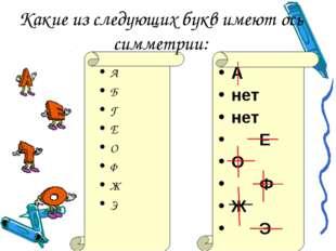 Какие из следующих букв имеют ось симметрии: А Б Г Е О Ф Ж Э А нет нет Е О Ф