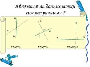 Являются ли данные точки симметричными ? М М1 m С D b B В1 а Рисунок 1 Рисуно