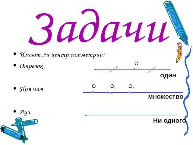 Имеют ли центр симметрии: Отрезок Прямая Луч О один множество Ни одного О О1 О2
