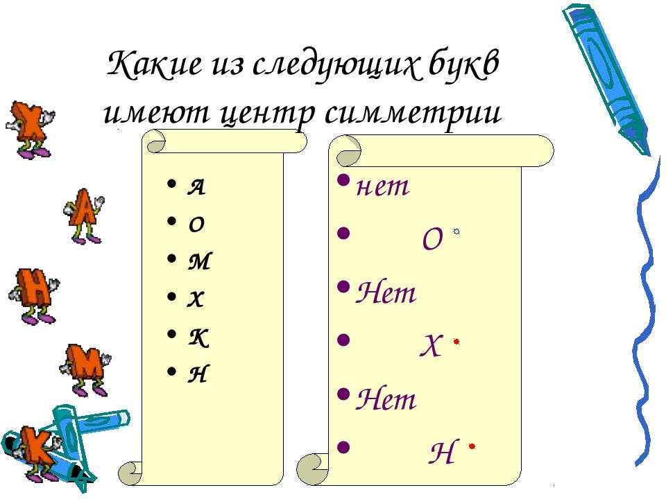 Какие из следующих букв имеют центр симметрии А О М Х К Н нет О Нет Х Нет Н