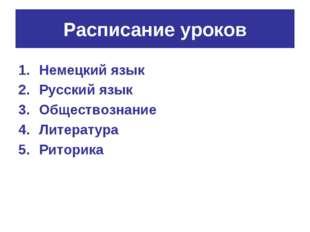 Расписание уроков Немецкий язык Русский язык Обществознание Литература Риторика