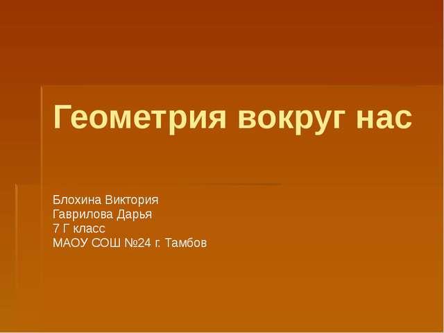 Геометрия вокруг нас Блохина Виктория Гаврилова Дарья 7 Г класс МАОУ СОШ №24...