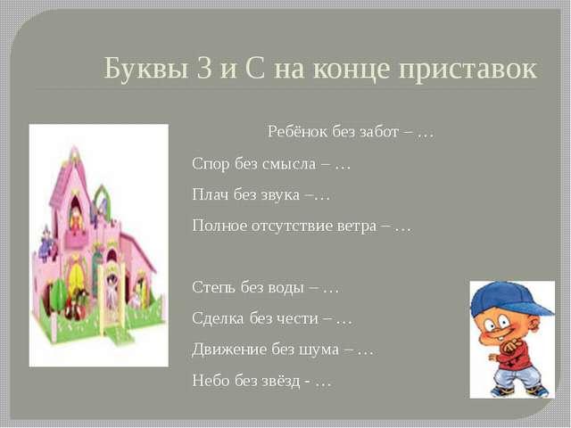 Буквы З и С на конце приставок Ребёнок без забот – … Спор без смысла – … Плач...