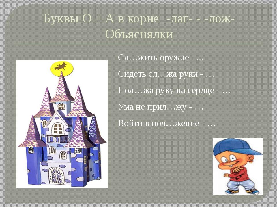 Буквы О – А в корне -лаг- - -лож- Объяснялки Сл…жить оружие - ... Сидеть сл…ж...