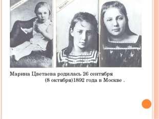 Марина Цветаева родилась 26 сентября (8 октября)1892 года в Москве .