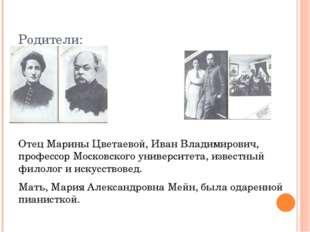 Родители: Отец Марины Цветаевой, Иван Владимирович, профессор Московского уни