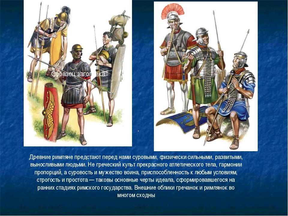 . Древние римляне предстают перед нами суровыми, физически сильными, развитым...