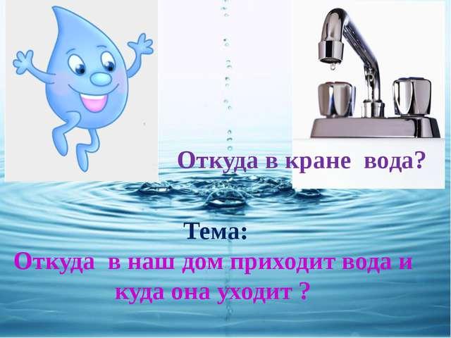 Тема: Откуда в наш дом приходит вода и куда она уходит ? Откуда в кране вода?