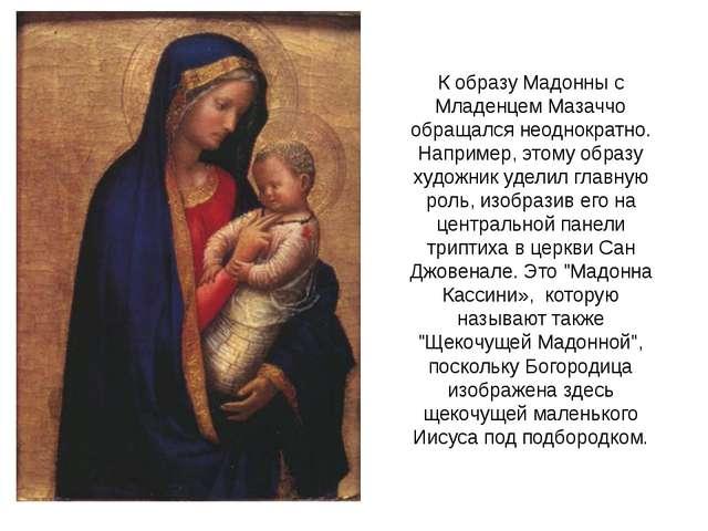 К образу Мадонны с Младенцем Мазаччо обращался неоднократно. Например, этому...