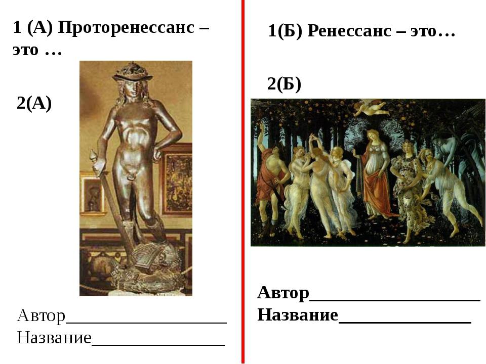 1 (А) Проторенессанс – это … 2(А) 1(Б) Ренессанс – это… 2(Б) Автор___________...