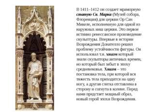 В 1411–1412 он создает мраморную статую Св. Марка (Музей собора, Флоренция) д