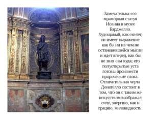Замечательна его мраморная статуя Иоанна в музее Барджелло. Худощавый, как ск