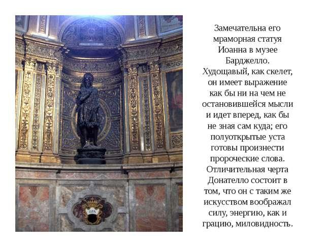Замечательна его мраморная статуя Иоанна в музее Барджелло. Худощавый, как ск...