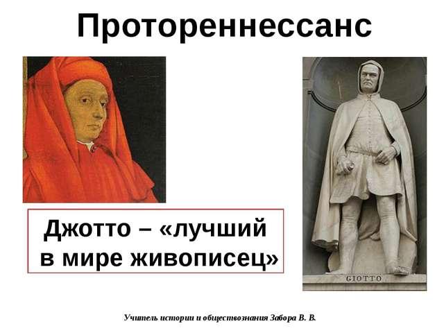 Джотто – «лучший в мире живописец» Протореннессанс Учитель истории и общество...
