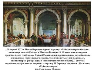 20 апреля 1573 г. Паоло Веронезе вручил картину «Тайная вечеря» монахам монас