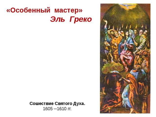 «Особенный мастер» Эль Греко Сошествие Святого Духа. 1605 ─1610 гг.