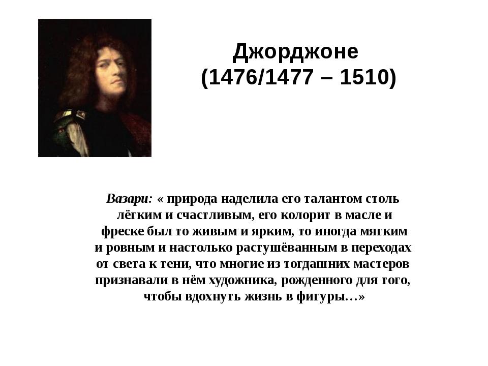 Джорджоне (1476/1477 – 1510) Вазари: « природа наделила его талантом столь лё...