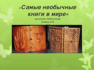«Самые необычные книги в мире» выполнила: библиотекарь Фомина И.М. 2014