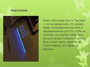 Книга-ночник Книга «Good Ideas Glow in The Dark» — это не совсем книга. Это н