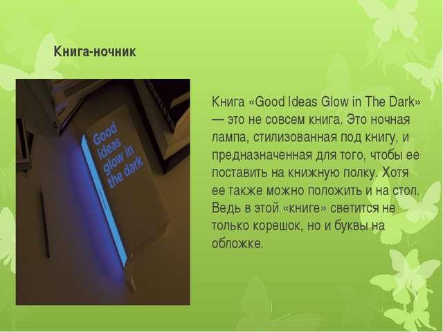 Книга-ночник Книга «Good Ideas Glow in The Dark» — это не совсем книга. Это н...