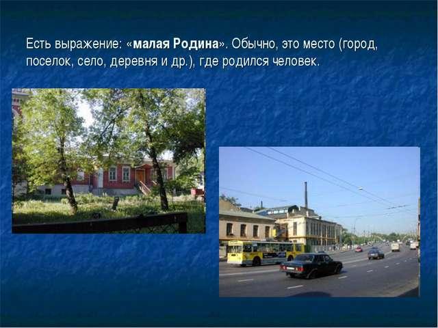 Есть выражение: «малая Родина». Обычно, это место (город, поселок, село, дер...