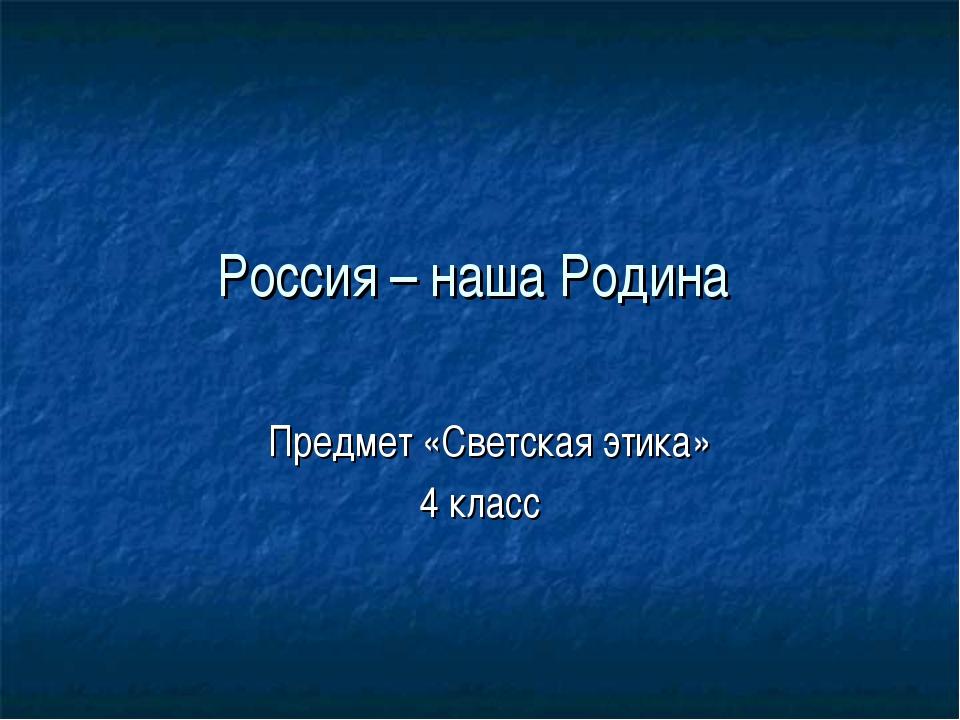 Россия – наша Родина Предмет «Светская этика» 4 класс