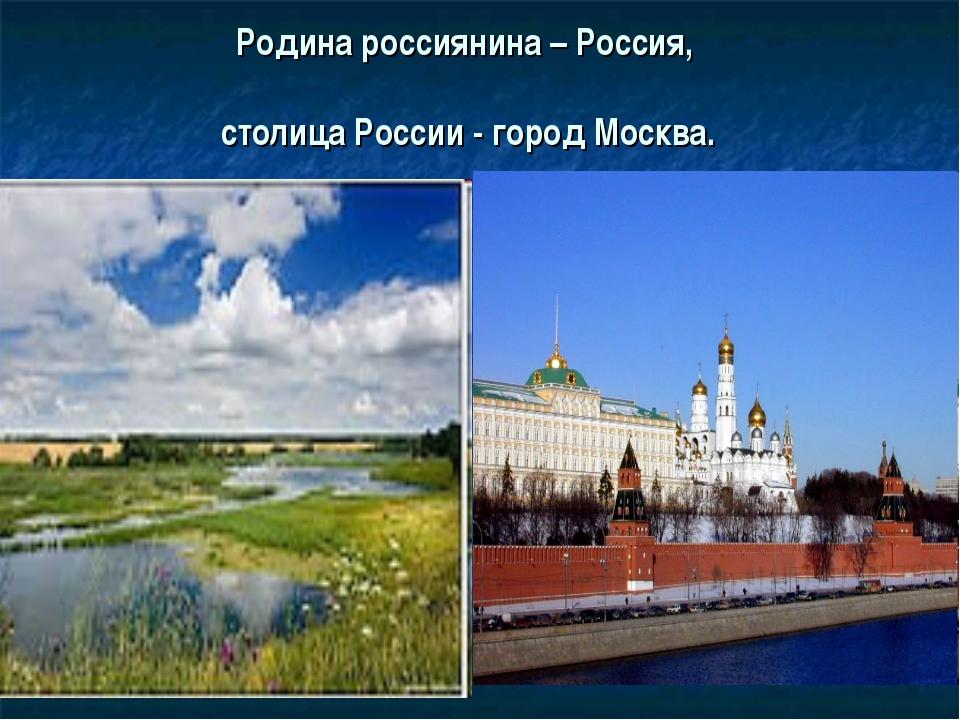 Родина россиянина – Россия, столица России - город Москва.
