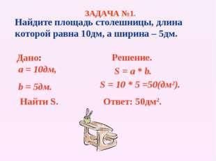 Найдите площадь столешницы, длина которой равна 10дм, а ширина – 5дм. Дано: a
