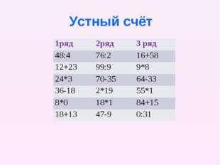 Устный счёт 1ряд2ряд3 ряд 48:476:216+58 12+2399:99*8 24*370-3564-33 3