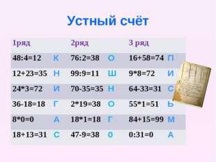 Устный счёт 1ряд2ряд3 ряд 48:4=12К76:2=38О16+58=74П 12+23=35Н99:9=1