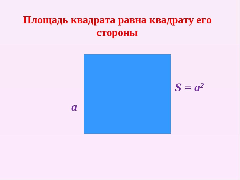 Площадь квадрата равна квадрату его стороны a S = a2