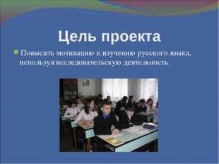 Цель проекта Повысить мотивацию к изучению русского языка, используя исследов
