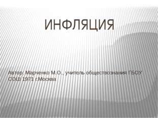ИНФЛЯЦИЯ Автор: Марченко М.О., учитель обществознания ГБОУ СОШ 1971 г.Москва