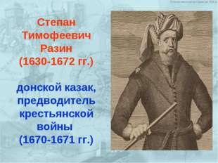 Степан Тимофеевич Разин (1630-1672 гг.) донской казак, предводитель крестьянс