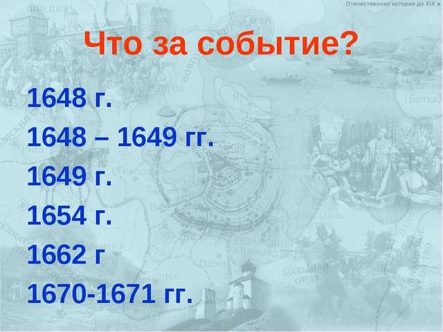 Что за событие? 1648 г. 1648 – 1649 гг. 1649 г. 1654 г. 1662 г 1670-1671 гг.