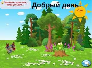 Зазеленеет даже пень, Когда услышит… Ответ Добрый день!