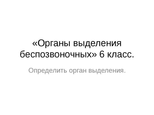 «Органы выделения беспозвоночных» 6 класс. Определить орган выделения.