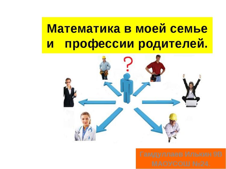 Математика в моей семье и профессии родителей. Гамдуллаев Илькин 9В МАОУСОШ №...