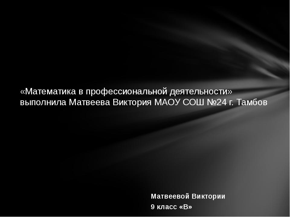 Матвеевой Виктории 9 класс «В» «Математика в профессиональной деятельности» в...