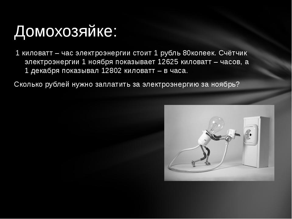 1 киловатт – час электроэнергии стоит 1 рубль 80копеек. Счётчик электроэнерги...