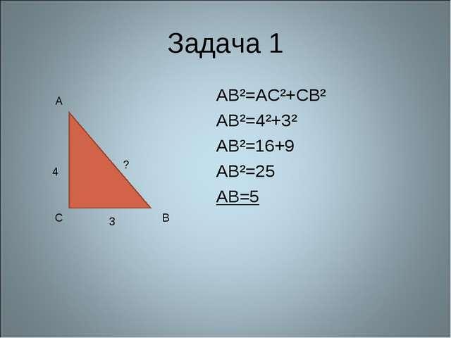 Задача 1 AB²=AC²+CB² AB²=4²+3² AB²=16+9 AB²=25 AB=5 4 3 ? A C B